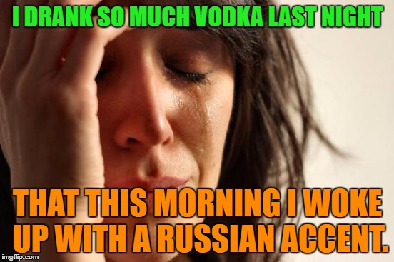 Drank so much Vodka | I DRANK SO MUCH VODKA LAST NIGHT THAT THIS MORNING I WOKE UP WITH A RUSSIAN ACCENT. | image tagged in memes,first world problems,funny,russian,vodka,morning | made w/ Imgflip meme maker
