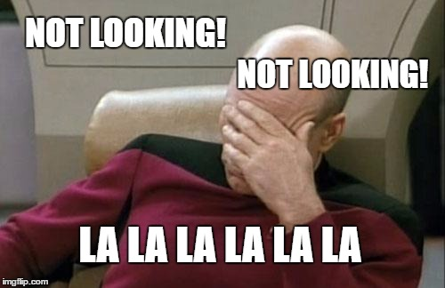 Captain Picard Facepalm Meme | NOT LOOKING! NOT LOOKING! LA LA LA LA LA LA | image tagged in memes,captain picard facepalm | made w/ Imgflip meme maker
