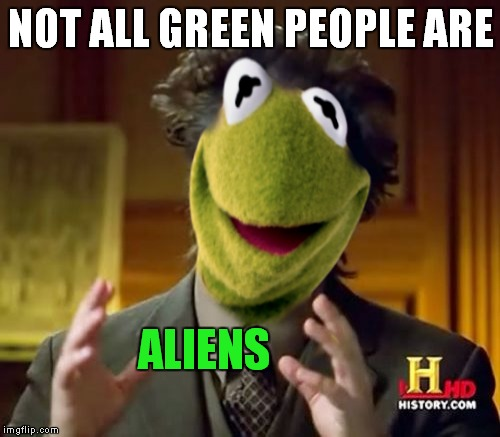 NOT ALL GREEN PEOPLE ARE ALIENS | made w/ Imgflip meme maker