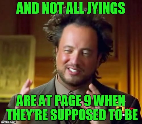 Ancient Aliens Meme | AND NOT ALL JYINGS ARE AT PAGE 9 WHEN THEY'RE SUPPOSED TO BE | image tagged in memes,ancient aliens | made w/ Imgflip meme maker