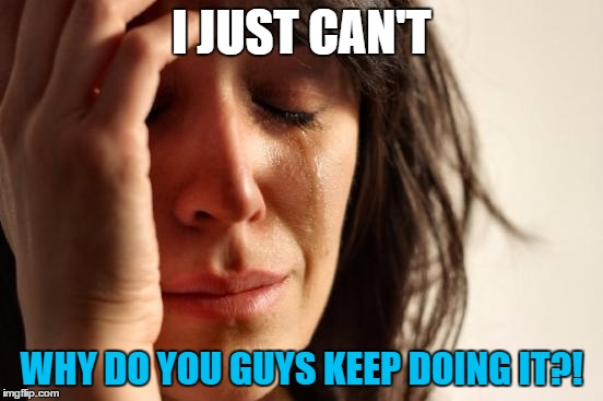 First World Problems Meme | I JUST CAN'T WHY DO YOU GUYS KEEP DOING IT?! | image tagged in memes,first world problems | made w/ Imgflip meme maker
