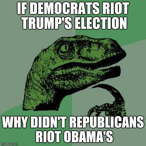 Silly dino, riots are for democrats  | IF DEMOCRATS RIOT TRUMP'S ELECTION WHY DIDN'T REPUBLICANS RIOT OBAMA'S | image tagged in memes,philosoraptor | made w/ Imgflip meme maker