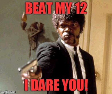 Say That Again I Dare You Meme | BEAT MY 12 I DARE YOU! | image tagged in memes,say that again i dare you | made w/ Imgflip meme maker