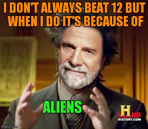 I DON'T ALWAYS BEAT 12 BUT WHEN I DO IT'S BECAUSE OF ALIENS | made w/ Imgflip meme maker