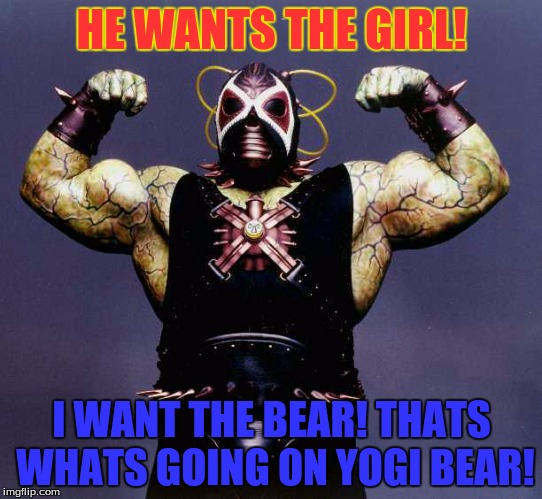 Mocho Bane | HE WANTS THE GIRL! I WANT THE BEAR! THATS WHATS GOING ON YOGI BEAR! | image tagged in bane | made w/ Imgflip meme maker