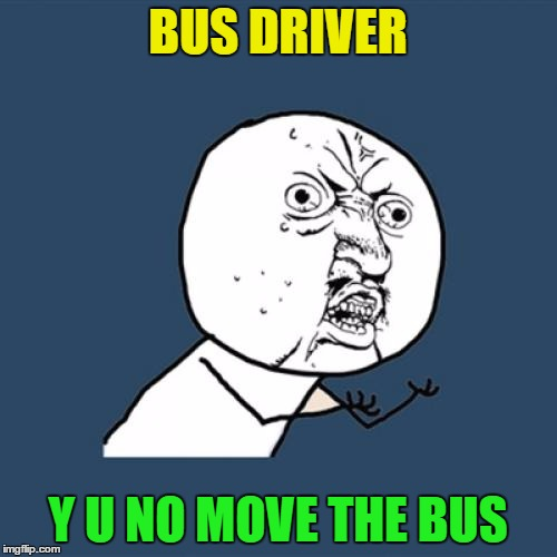 Y U No Meme | BUS DRIVER Y U NO MOVE THE BUS | image tagged in memes,y u no | made w/ Imgflip meme maker