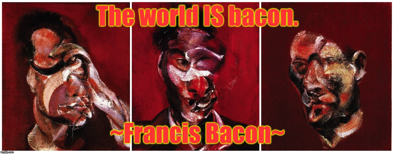 The world IS bacon. ~Francis Bacon~ | image tagged in francis bacon lucian freud | made w/ Imgflip meme maker