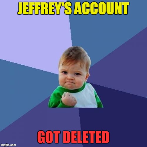 Success Kid Meme | JEFFREY'S ACCOUNT GOT DELETED | image tagged in memes,success kid | made w/ Imgflip meme maker