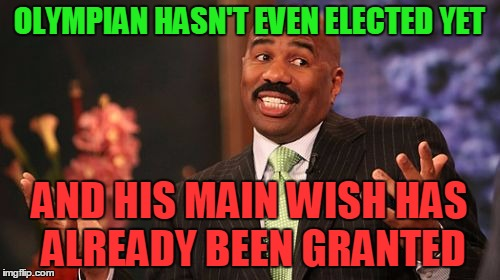 Steve Harvey Meme | OLYMPIAN HASN'T EVEN ELECTED YET AND HIS MAIN WISH HAS ALREADY BEEN GRANTED | image tagged in memes,steve harvey | made w/ Imgflip meme maker