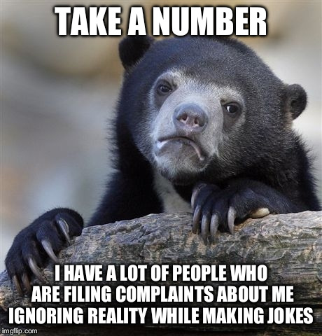 Confession Bear Meme | TAKE A NUMBER I HAVE A LOT OF PEOPLE WHO ARE FILING COMPLAINTS ABOUT ME IGNORING REALITY WHILE MAKING JOKES | image tagged in memes,confession bear | made w/ Imgflip meme maker