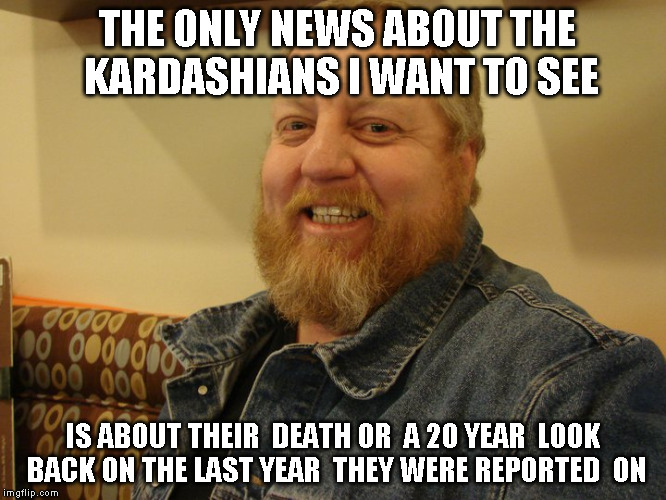 jay man | THE ONLY NEWS ABOUT THE KARDASHIANS I WANT TO SEE IS ABOUT THEIR  DEATH OR  A 20 YEAR  LOOK BACK ON THE LAST YEAR  THEY WERE REPORTED  ON | image tagged in jay man | made w/ Imgflip meme maker