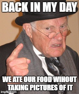 Back In My Day Meme | BACK IN MY DAY WE ATE OUR FOOD WIHOUT TAKING PICTURES OF IT | image tagged in memes,back in my day | made w/ Imgflip meme maker