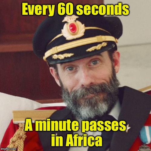 Captain Obvious | Every 60 seconds A minute passes in Africa | image tagged in captain obvious | made w/ Imgflip meme maker
