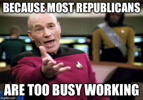 Picard Wtf Meme | BECAUSE MOST REPUBLICANS ARE TOO BUSY WORKING | image tagged in memes,picard wtf | made w/ Imgflip meme maker