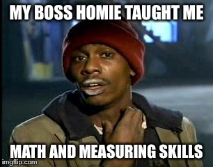 Y'all Got Any More Of That Meme | MY BOSS HOMIE TAUGHT ME MATH AND MEASURING SKILLS | image tagged in memes,yall got any more of | made w/ Imgflip meme maker