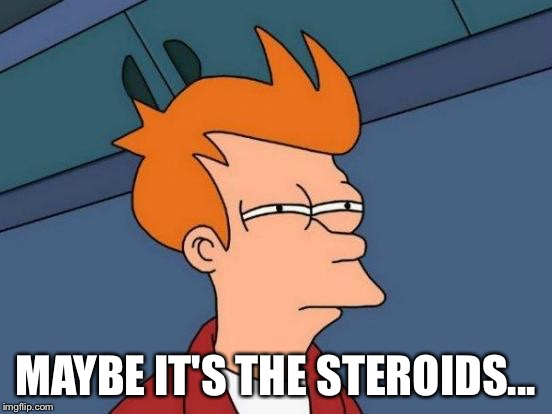 Futurama Fry Meme | MAYBE IT'S THE STEROIDS... | image tagged in memes,futurama fry | made w/ Imgflip meme maker