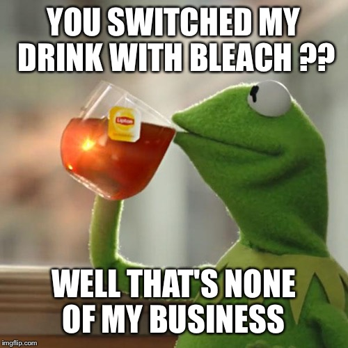 But Thats None Of My Business Meme | YOU SWITCHED MY DRINK WITH BLEACH ?? WELL THAT'S NONE OF MY BUSINESS | image tagged in memes,but thats none of my business,kermit the frog | made w/ Imgflip meme maker
