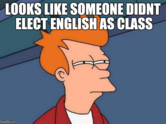 Futurama Fry Meme | LOOKS LIKE SOMEONE DIDNT ELECT ENGLISH AS CLASS | image tagged in memes,futurama fry | made w/ Imgflip meme maker