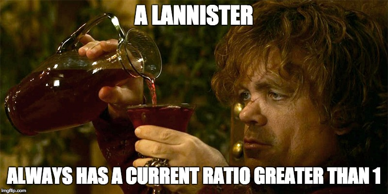 Tyrion Drinking |  A LANNISTER; ALWAYS HAS A CURRENT RATIO GREATER THAN 1 | image tagged in tyrion drinking | made w/ Imgflip meme maker