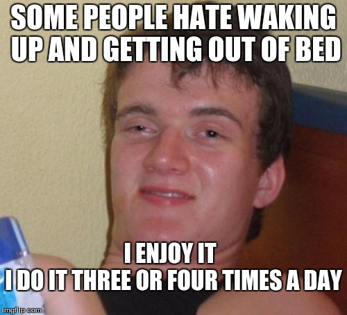 10 Guy Meme | SOME PEOPLE HATE WAKING UP AND GETTING OUT OF BED I DO IT THREE OR FOUR TIMES A DAY I ENJOY IT | image tagged in memes,10 guy | made w/ Imgflip meme maker
