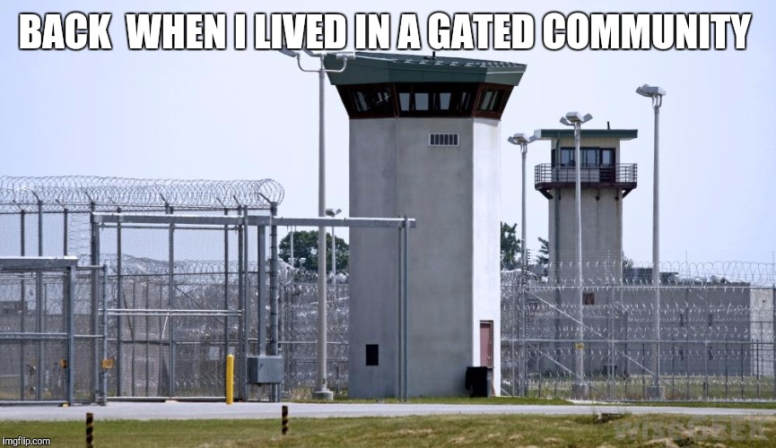 BACK  WHEN I LIVED IN A GATED COMMUNITY | image tagged in jail | made w/ Imgflip meme maker