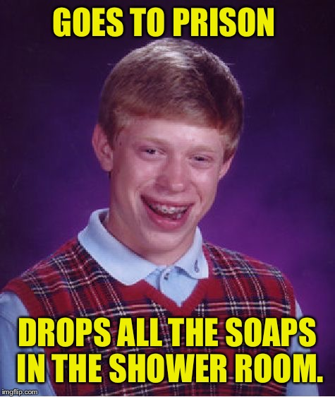 Bad Luck Brian Meme | GOES TO PRISON DROPS ALL THE SOAPS IN THE SHOWER ROOM. | image tagged in memes,bad luck brian | made w/ Imgflip meme maker