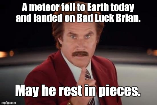 Burgundy | A meteor fell to Earth today and landed on Bad Luck Brian. May he rest in pieces. | image tagged in burgundy | made w/ Imgflip meme maker