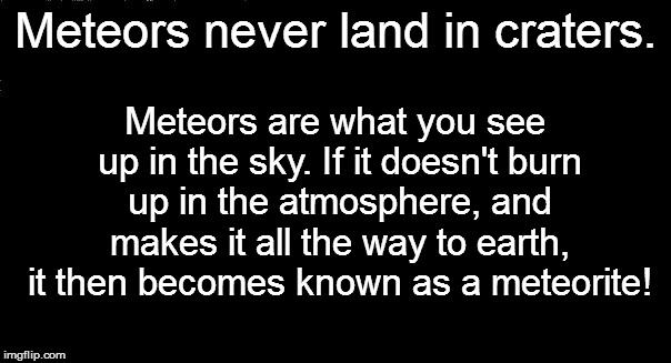 Meteors never land in craters. Meteors are what you see up in the sky. If it doesn't burn up in the atmosphere, and makes it all the way to  | made w/ Imgflip meme maker