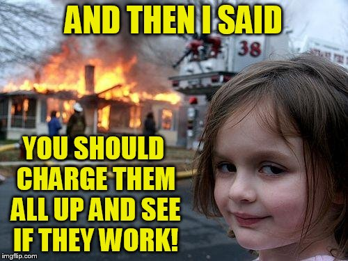 Disaster Girl Meme | AND THEN I SAID YOU SHOULD CHARGE THEM ALL UP AND SEE IF THEY WORK! | image tagged in memes,disaster girl | made w/ Imgflip meme maker