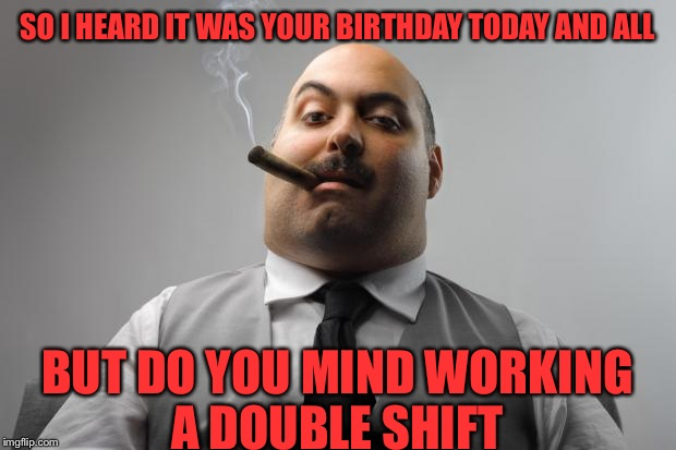 Scumbag Boss Meme | SO I HEARD IT WAS YOUR BIRTHDAY TODAY AND ALL BUT DO YOU MIND WORKING A DOUBLE SHIFT | image tagged in memes,scumbag boss | made w/ Imgflip meme maker