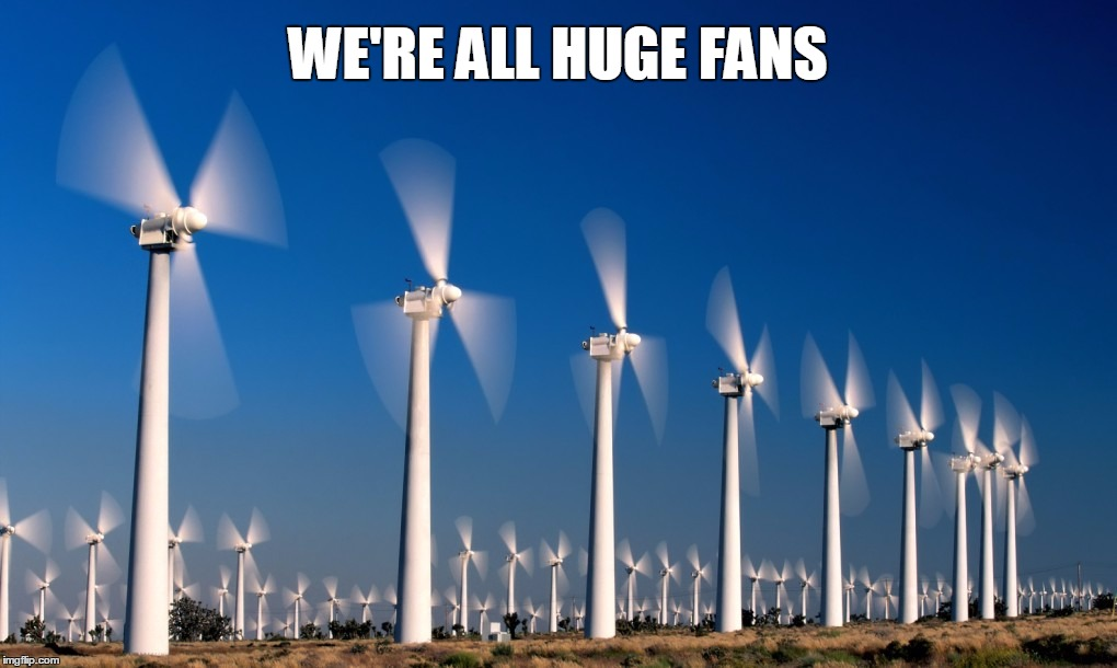 We're All Huge Fans |  WE'RE ALL HUGE FANS | image tagged in windmill,fan,huge,fanatic,wind turbine,wind power | made w/ Imgflip meme maker