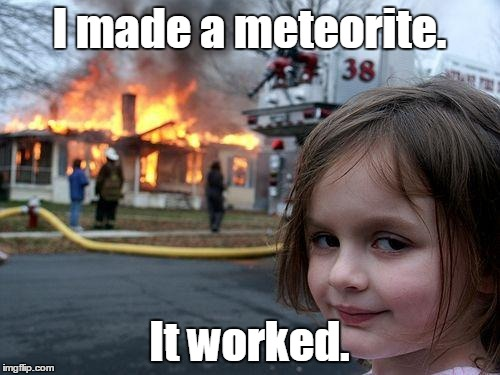 Disaster Girl Meme | I made a meteorite. It worked. | image tagged in memes,disaster girl | made w/ Imgflip meme maker