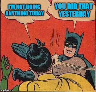 Batman Slapping Robin Meme | I'M NOT DOING ANYTHING TODAY YOU DID THAT YESTERDAY | image tagged in memes,batman slapping robin | made w/ Imgflip meme maker