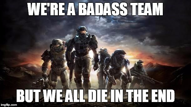Halo Reach | WE'RE A BADASS TEAM BUT WE ALL DIE IN THE END | image tagged in halo reach | made w/ Imgflip meme maker