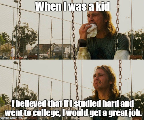 First World Stoner Problems Meme | When I was a kid I believed that if I studied hard and went to college, I would get a great job. | image tagged in memes,first world stoner problems | made w/ Imgflip meme maker