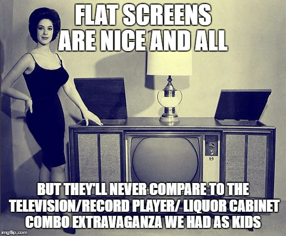 FLAT SCREENS ARE NICE AND ALL BUT THEY'LL NEVER COMPARE TO THE TELEVISION/RECORD PLAYER/ LIQUOR CABINET COMBO EXTRAVAGANZA WE HAD AS KIDS | image tagged in consolation | made w/ Imgflip meme maker