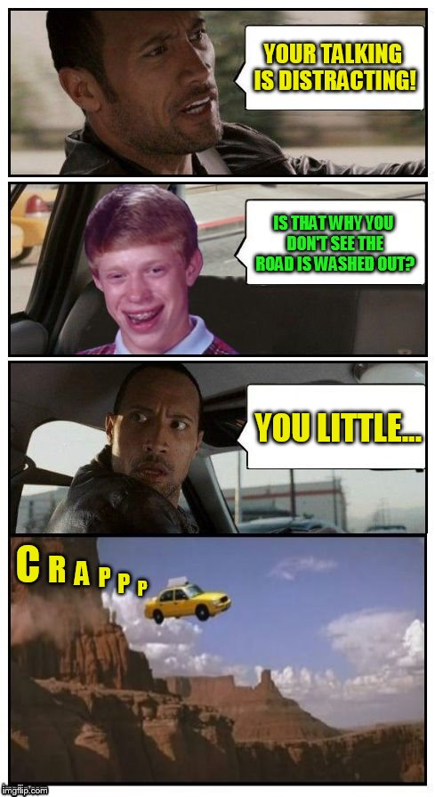 Bad Luck Brian Disaster Taxi ( A HeroWhite Suggestion :) | YOUR TALKING IS DISTRACTING! IS THAT WHY YOU DON'T SEE THE ROAD IS WASHED OUT? YOU LITTLE... C R A P P P | image tagged in bad luck brian disaster taxi runs into iranian sweet store,the rock driving,funny memes,cliff,bad luck brian,herowhite | made w/ Imgflip meme maker