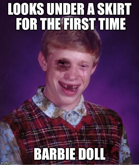 Even a plastic toy got insulted | LOOKS UNDER A SKIRT FOR THE FIRST TIME BARBIE DOLL | image tagged in beat-up bad luck brian,barbie,skirt | made w/ Imgflip meme maker