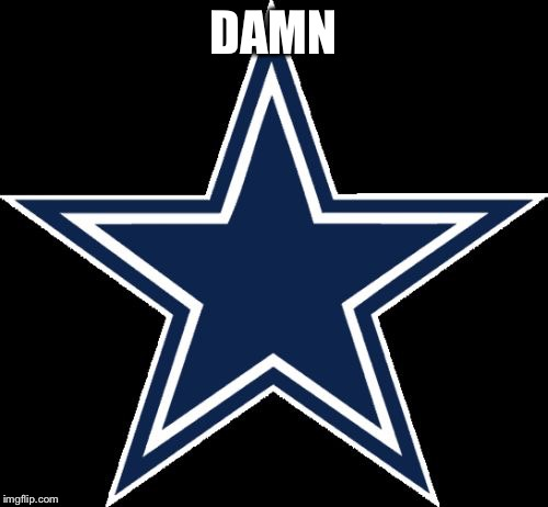 Dallas Cowboys | DAMN | image tagged in memes,dallas cowboys | made w/ Imgflip meme maker