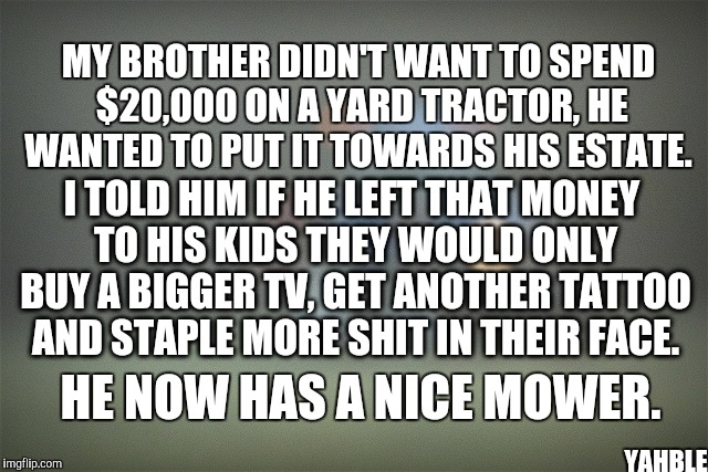 Tv's and tattoos | MY BROTHER DIDN'T WANT TO SPEND $20,000 ON A YARD TRACTOR, HE WANTED TO PUT IT TOWARDS HIS ESTATE. YAHBLE I TOLD HIM IF HE LEFT THAT MONEY T | image tagged in drama | made w/ Imgflip meme maker