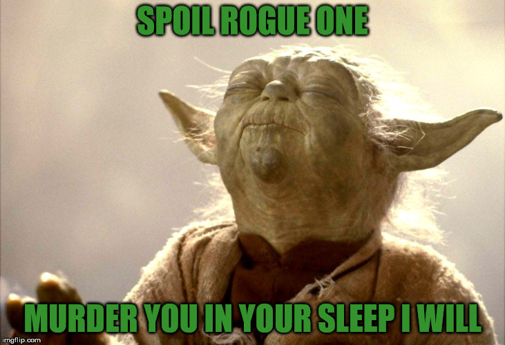 Spoil You Must Not | SPOIL ROGUE ONE MURDER YOU IN YOUR SLEEP I WILL | image tagged in yoda is very pleased,rogue one,star wars,sorry hokeewolf,the dark side will come out if you spoil it | made w/ Imgflip meme maker