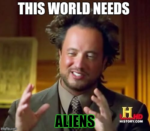 Ancient Aliens Meme | THIS WORLD NEEDS ALIENS | image tagged in memes,ancient aliens | made w/ Imgflip meme maker