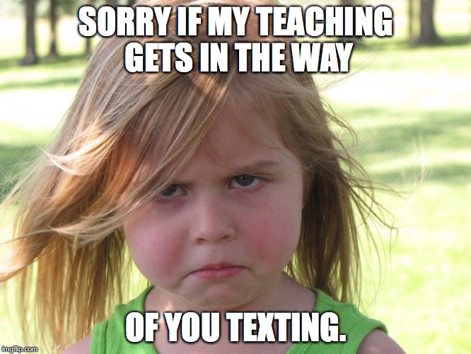 The Stink Eye | SORRY IF MY TEACHING GETS IN THE WAY OF YOU TEXTING. | image tagged in texting,teachers,sad face | made w/ Imgflip meme maker