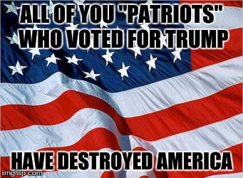 "Trumpsters | ALL OF YOU ""PATRIOTS"" WHO VOTED FOR TRUMP HAVE DESTROYED AMERICA 