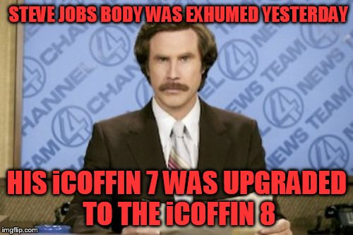 Ron Burgundy Meme | STEVE JOBS BODY WAS EXHUMED YESTERDAY HIS iCOFFIN 7 WAS UPGRADED TO THE iCOFFIN 8 | image tagged in memes,ron burgundy | made w/ Imgflip meme maker
