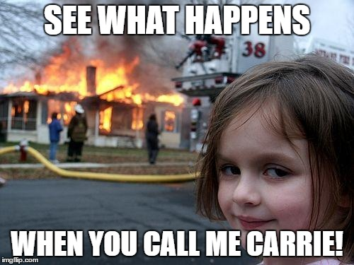 Disaster Girl | SEE WHAT HAPPENS WHEN YOU CALL ME CARRIE! | image tagged in memes,firestarter,stephen king,drew barrymore | made w/ Imgflip meme maker