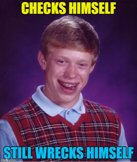 Not for the first time... | CHECKS HIMSELF STILL WRECKS HIMSELF | image tagged in memes,bad luck brian,check yourself before you wreck yourself,music | made w/ Imgflip meme maker