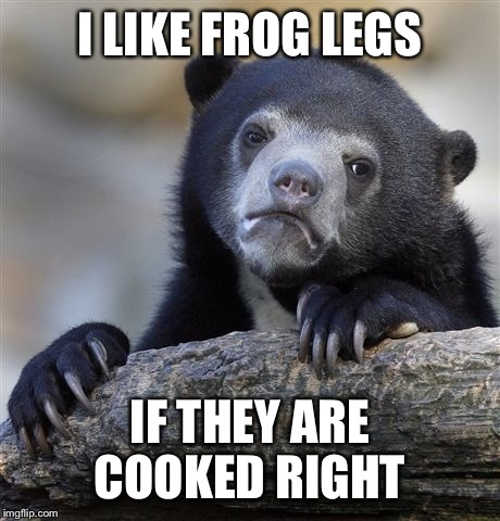 Confession Bear Meme | I LIKE FROG LEGS IF THEY ARE COOKED RIGHT | image tagged in memes,confession bear | made w/ Imgflip meme maker