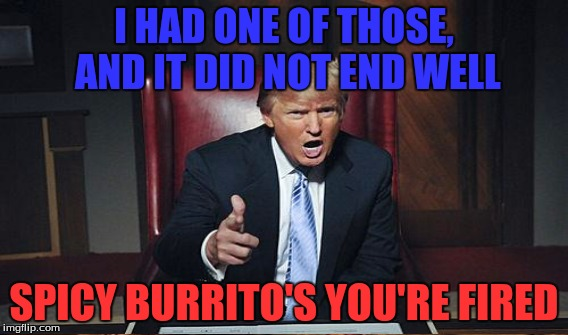 I HAD ONE OF THOSE, AND IT DID NOT END WELL SPICY BURRITO'S YOU'RE FIRED | made w/ Imgflip meme maker