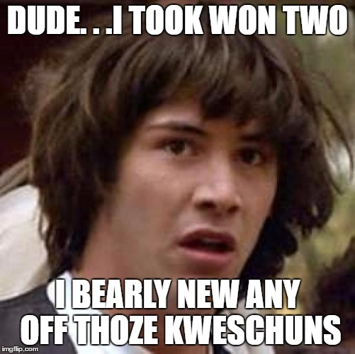 Conspiracy Keanu Meme | DUDE. . .I TOOK WON TWO I BEARLY NEW ANY OFF THOZE KWESCHUNS | image tagged in memes,conspiracy keanu | made w/ Imgflip meme maker